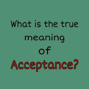 What is the true meaning of Acceptance?