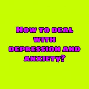 How to deal with depression and anxiety?